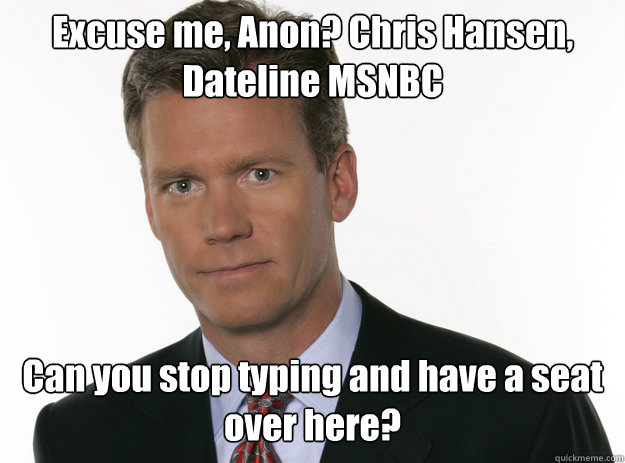 Excuse me, Anon? Chris Hansen, Dateline MSNBC Can you stop typing and have a seat over here? - Excuse me, Anon? Chris Hansen, Dateline MSNBC Can you stop typing and have a seat over here?  To Catch a Predator 2