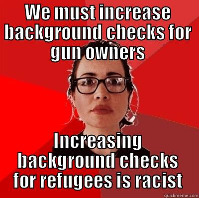 WE MUST INCREASE BACKGROUND CHECKS FOR GUN OWNERS INCREASING BACKGROUND CHECKS FOR REFUGEES IS RACIST Liberal Douche Garofalo