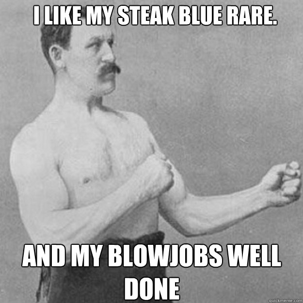 I like my steak blue rare. And my blowjobs well done - I like my steak blue rare. And my blowjobs well done  overly manly man