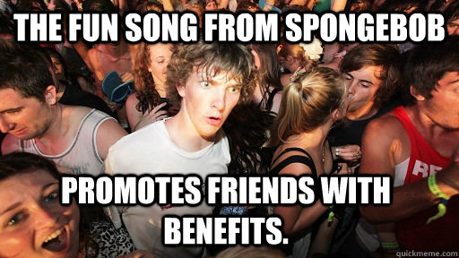 Funny Memes About Friends With Benefits : The fun song from spongebob promotes friends with benefits
