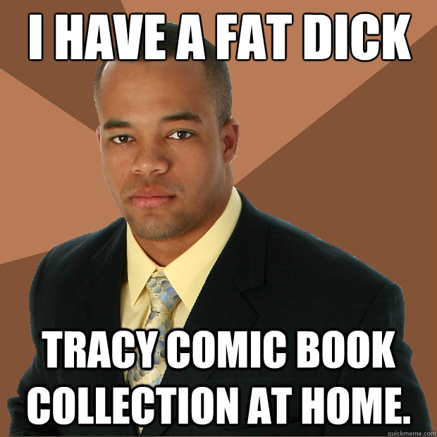 i have a fat dick tracy comic book collection at home.  - i have a fat dick tracy comic book collection at home.   Successful Black Man
