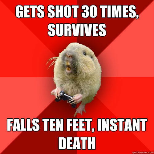 Gets shot 30 times, survives Falls ten feet, instant death - Gets shot 30 times, survives Falls ten feet, instant death  Gaming Gopher