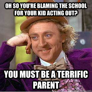 Oh so you're blaming the school for your kid acting out? you must be a terrific parent - Oh so you're blaming the school for your kid acting out? you must be a terrific parent  Condescending Wonka