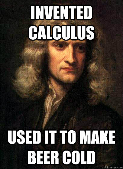 Invented Calculus Used it to make beer cold