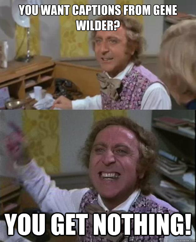 you want captions from gene wilder? you get nothing!