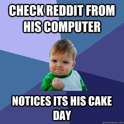 Check reddit from his computer  Notices its his cake day - Check reddit from his computer  Notices its his cake day  Success Kid