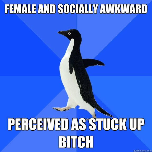 Female and socially awkward Perceived as stuck up bitch - Female and socially awkward Perceived as stuck up bitch  Socially Awkward Penguin