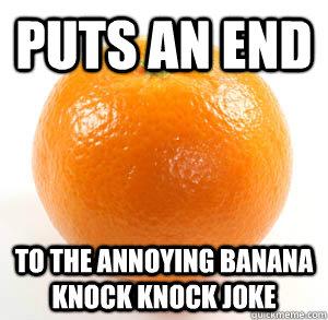 Puts an end to the annoying banana knock knock joke - Puts an end to the annoying banana knock knock joke  Good Guy Orange
