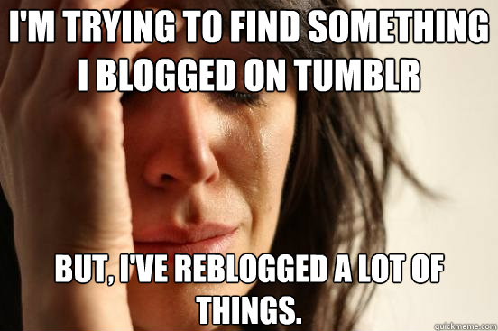 I'm trying to find something I blogged on tumblr But, I've reblogged a lot of things. - I'm trying to find something I blogged on tumblr But, I've reblogged a lot of things.  First World Problems