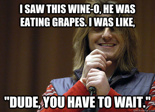 I saw this wine-o, he was eating grapes. I was like,