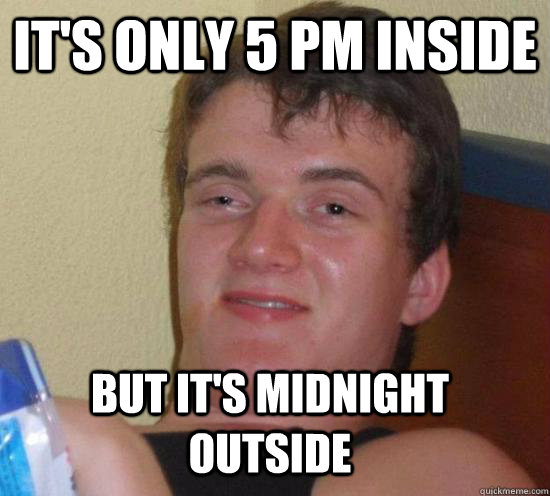It's only 5 pm inside But it's midnight outside - It's only 5 pm inside But it's midnight outside  Misc