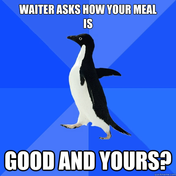 Waiter Asks how your meal  is Good and yours? - Waiter Asks how your meal  is Good and yours?  Socially Awkward Penguin