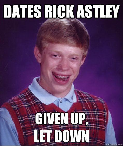 dates rick astley given up, let down - dates rick astley given up, let down  Bad Luck Brian