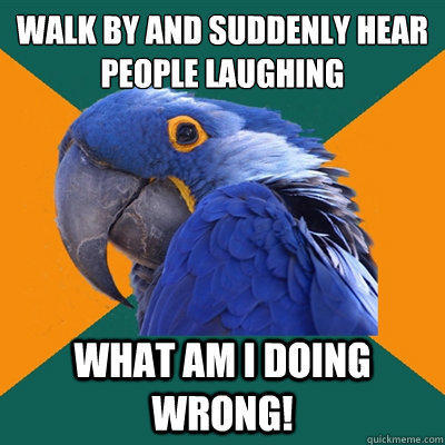 Walk by and suddenly hear people laughing What am i doing wrong! - Walk by and suddenly hear people laughing What am i doing wrong!  Paranoid Parrot