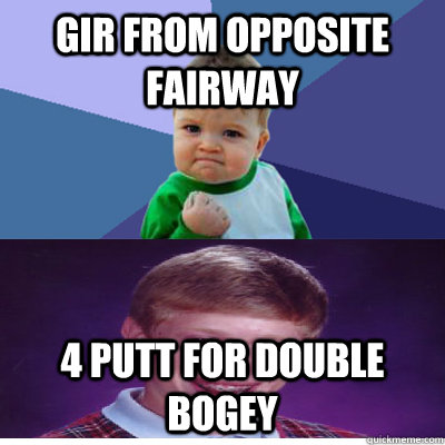 GIR from opposite fairway 4 putt for double bogey