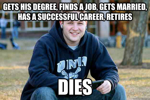 Gets his degree, finds a job, gets married, has a successful career, retires dies