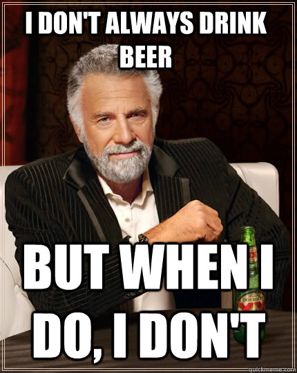 I don't always drink beer but when I do, I don't - I don't always drink beer but when I do, I don't  The Most Interesting Man In The World