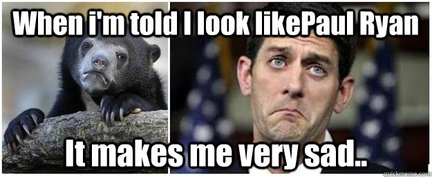When i'm told I look likePaul Ryan It makes me very sad.. - When i'm told I look likePaul Ryan It makes me very sad..  Confession paul ryan