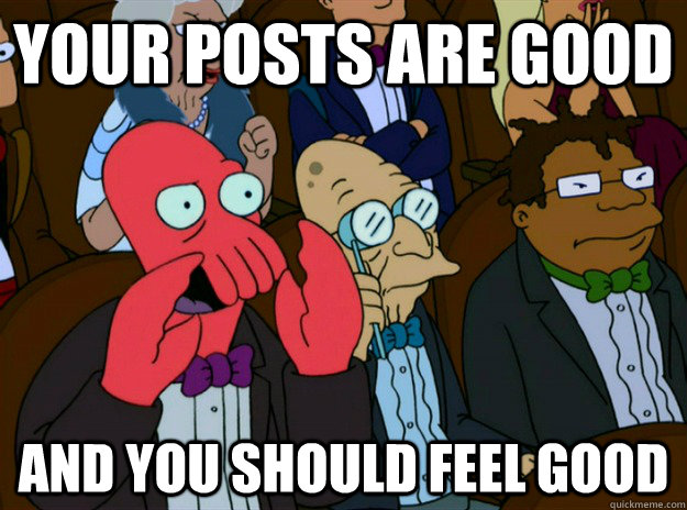 your posts are good AND you SHOULD FEEL good