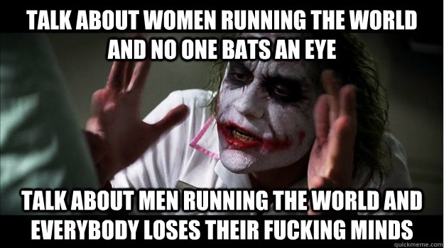 Talk about women running the world and no one bats an eye talk about men running the world and everybody loses their fucking minds - Talk about women running the world and no one bats an eye talk about men running the world and everybody loses their fucking minds  Joker Mind Loss