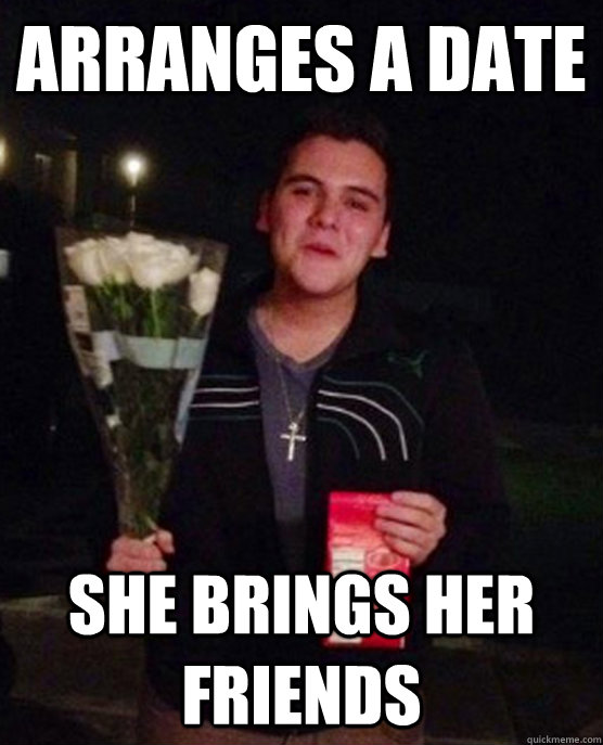 Arranges a date she brings her friends - Arranges a date she brings her friends  Friendzone Johnny
