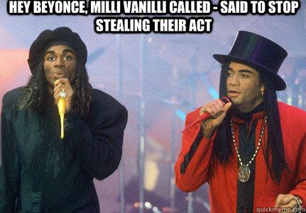 Hey Beyonce, Milli Vanilli called - said to stop stealing their act - Hey Beyonce, Milli Vanilli called - said to stop stealing their act  millivanilli