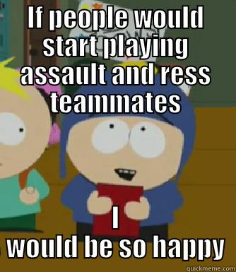 IF PEOPLE WOULD START PLAYING ASSAULT AND RESS TEAMMATES I WOULD BE SO HAPPY Craig - I would be so happy