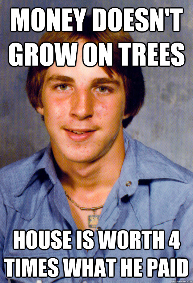 money doesn't grow on trees house is worth 4 times what he paid - money doesn't grow on trees house is worth 4 times what he paid  Old Economy Steven