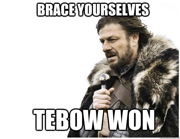 Brace yourselves Tebow won