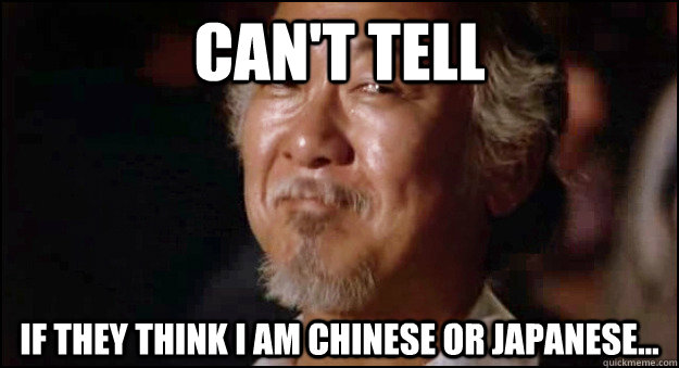 Can't tell If they think i am chinese or japanese... - Can't tell If they think i am chinese or japanese...  Mystified Miyagi