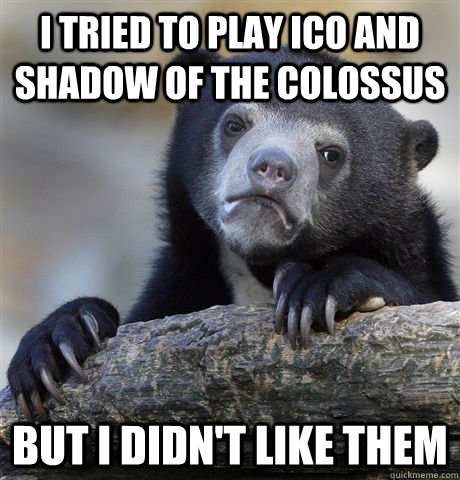 i tried to play ico and shadow of the colossus but i didn't like them - i tried to play ico and shadow of the colossus but i didn't like them  Confession Bear