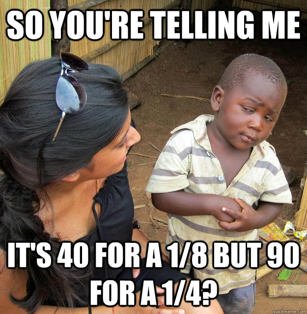 SO YOU'RE TELLING ME It's 40 for a 1/8 but 90 for a 1/4?