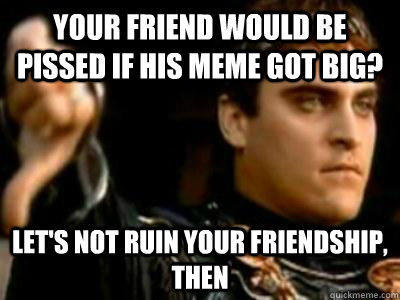 Your friend would be pissed if his meme got big? Let's not ruin your friendship, then