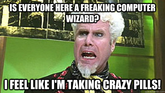Is everyone here a freaking computer wizard? I feel like i'm taking crazy pills!