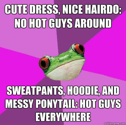 cute dress, nice hairdo: no hot guys around sweatpants, hoodie, and messy ponytail: hot guys everywhere - cute dress, nice hairdo: no hot guys around sweatpants, hoodie, and messy ponytail: hot guys everywhere  Foul Bachelorette Frog