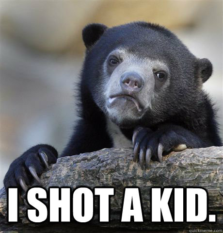 i shot a kid. -  i shot a kid.  Confession Bear