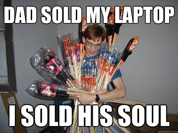 Dad sold my laptop I sold his soul - Dad sold my laptop I sold his soul  Crazy Fireworks Nerd