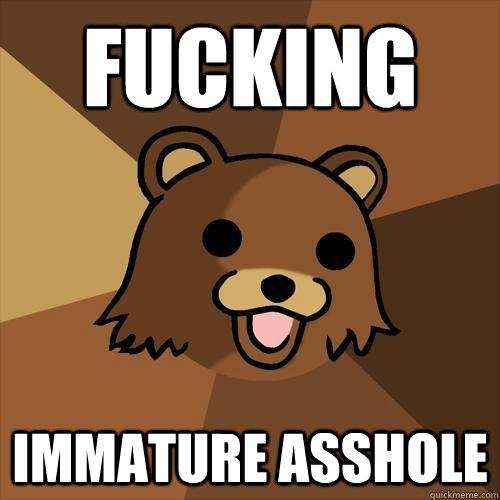 fucking immature asshole - fucking immature asshole  Pedobear