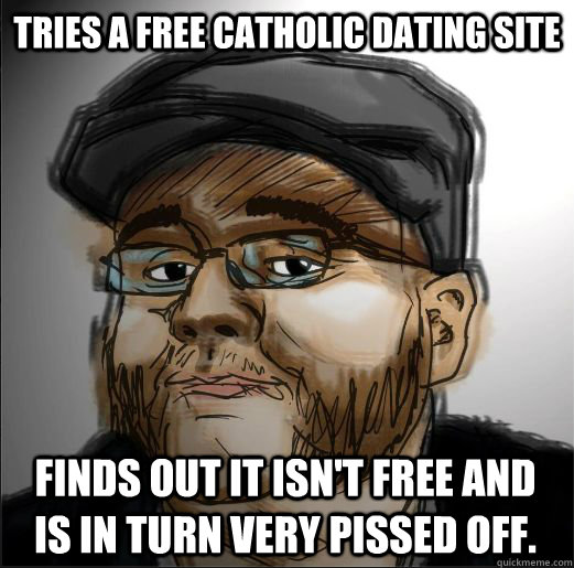 Tries a Free Catholic Dating Site Finds out it isn't free and is in turn very pissed off.