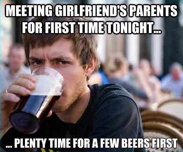 7cb4111321e39a60b979b753a5d6f924d786ba7b9afac89da406ff459ca00620 meeting girlfriend's parents for first time tonight plenty