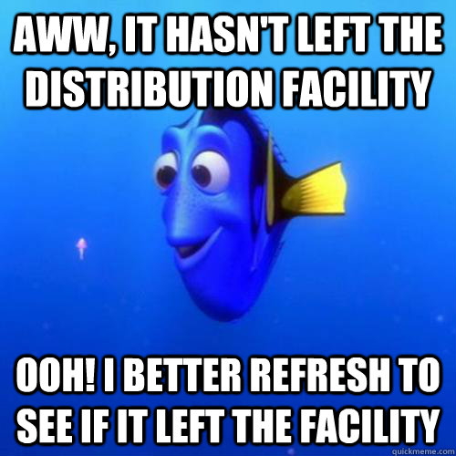 Aww, it hasn't left the distribution facility ooh! I better refresh to see if it left the facility - Aww, it hasn't left the distribution facility ooh! I better refresh to see if it left the facility  dory