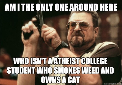 Am I the only one around here Who isn't a atheist college student who smokes weed and owns a cat - Am I the only one around here Who isn't a atheist college student who smokes weed and owns a cat  Am I the only one