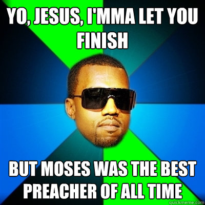 Yo, Jesus, I'mma let you finish But Moses was the best preacher of all time - Yo, Jesus, I'mma let you finish But Moses was the best preacher of all time  Interrupting Kanye