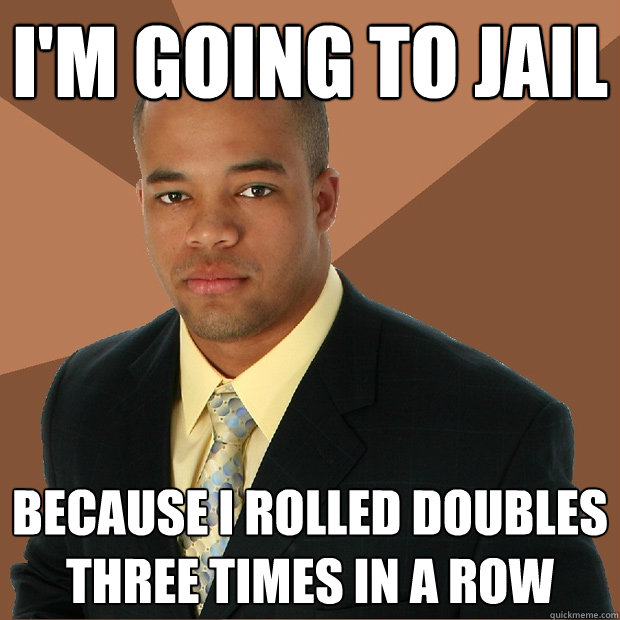 I'm going to jail Because I rolled doubles three times in a row - I'm going to jail Because I rolled doubles three times in a row  Successful Black Man