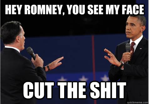 Hey Romney, you see my face cut the shit - Hey Romney, you see my face cut the shit  Omnipotent Obama