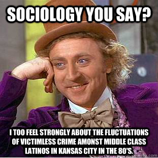 Sociology you say? I too feel strongly about the fluctuations of victimless crime amonst middle class latinos in Kansas City in the 80's. - Sociology you say? I too feel strongly about the fluctuations of victimless crime amonst middle class latinos in Kansas City in the 80's.  Condescending Wonka