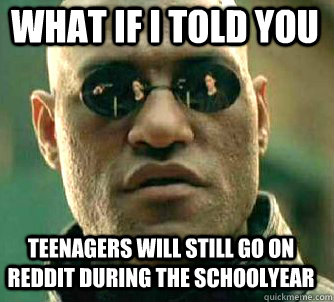 what if i told you Teenagers will still go on reddit during the schoolyear - what if i told you Teenagers will still go on reddit during the schoolyear  Matrix Morpheus