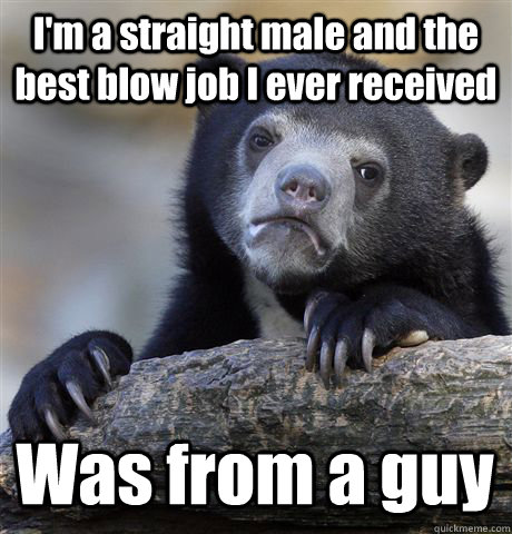 I'm a straight male and the best blow job I ever received Was from a guy - I'm a straight male and the best blow job I ever received Was from a guy  Confession Bear