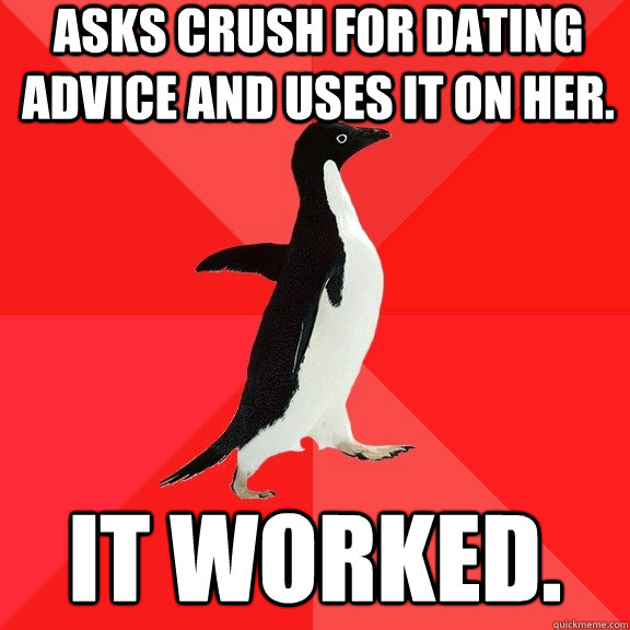 Asks crush for dating advice and uses it on her. It worked. - Asks crush for dating advice and uses it on her. It worked.  Socially Awesome Penguin