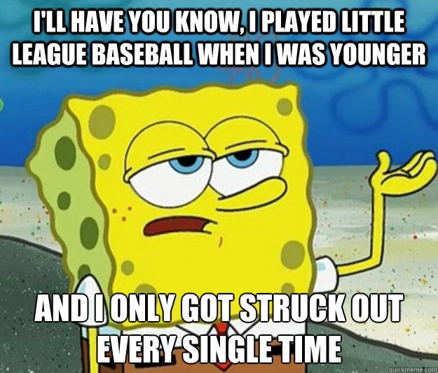 I'll have you know, I played little league baseball when I was younger And I only got struck out every single time - I'll have you know, I played little league baseball when I was younger And I only got struck out every single time  Tough Spongebob